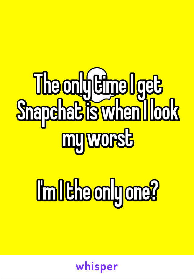 The only time I get Snapchat is when I look my worst  I'm I the only one?