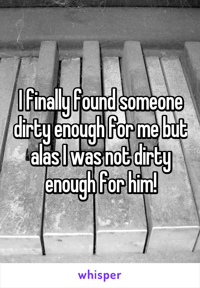 I finally found someone dirty enough for me but alas I was not dirty enough for him!