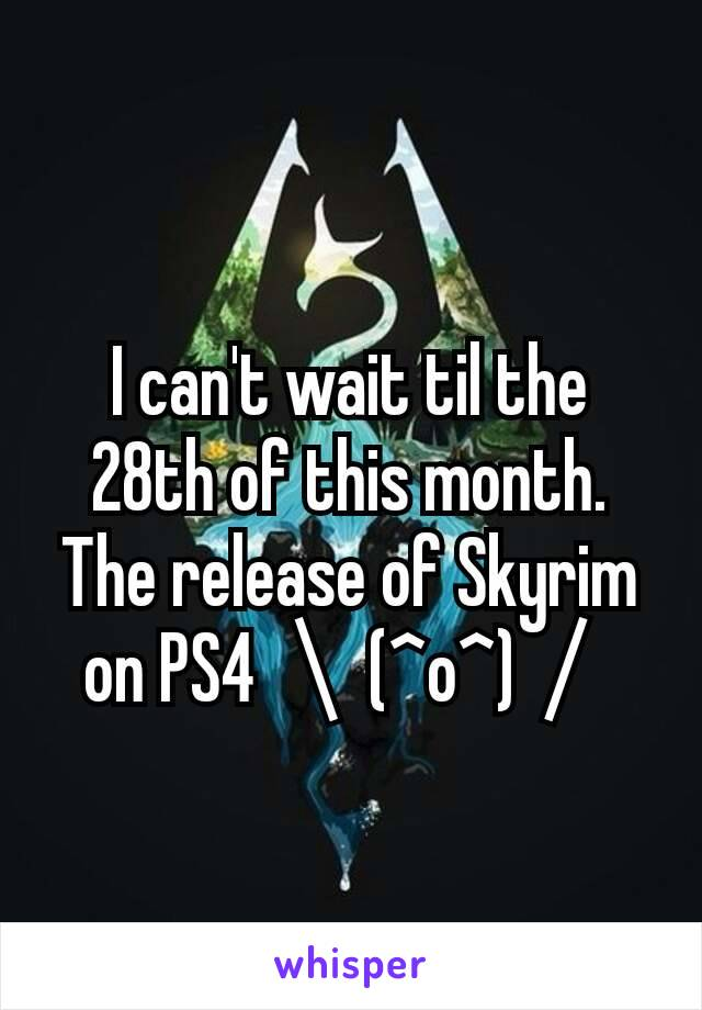 I can't wait til the 28th of this month. The release of Skyrim on PS4 \(^o^)/