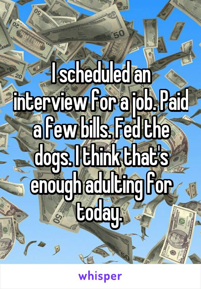 I scheduled an interview for a job. Paid a few bills. Fed the dogs. I think that's enough adulting for today.