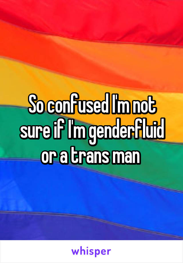 So confused I'm not sure if I'm genderfluid or a trans man