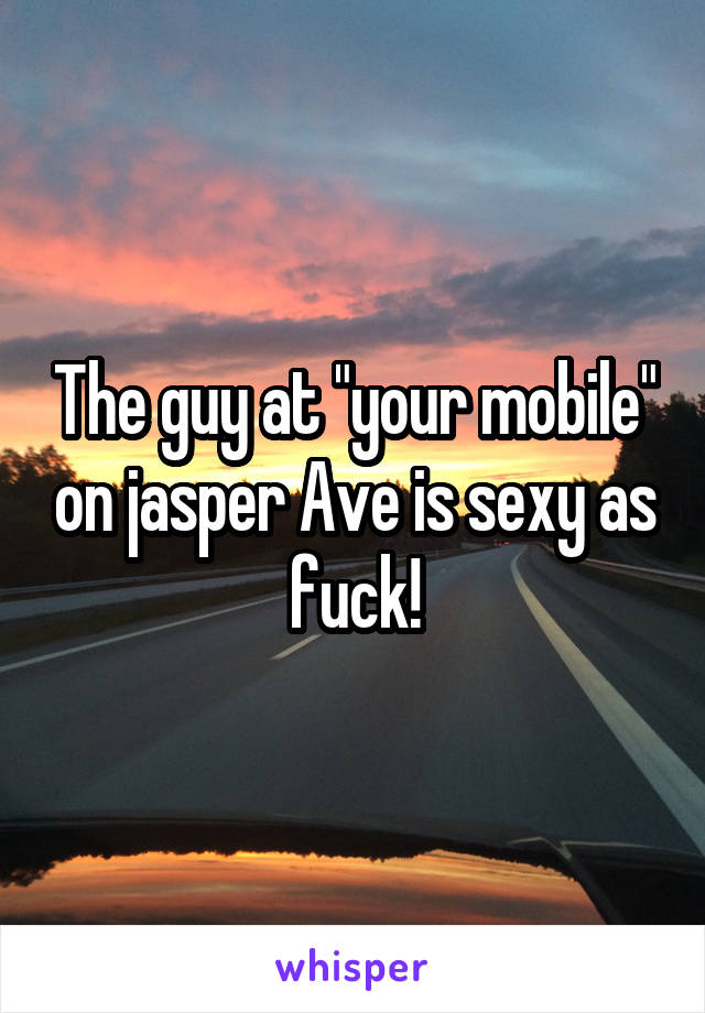 """The guy at """"your mobile"""" on jasper Ave is sexy as fuck!"""