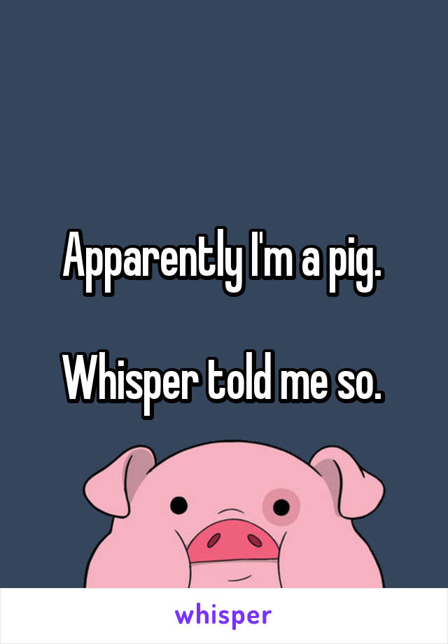 Apparently I'm a pig.   Whisper told me so.