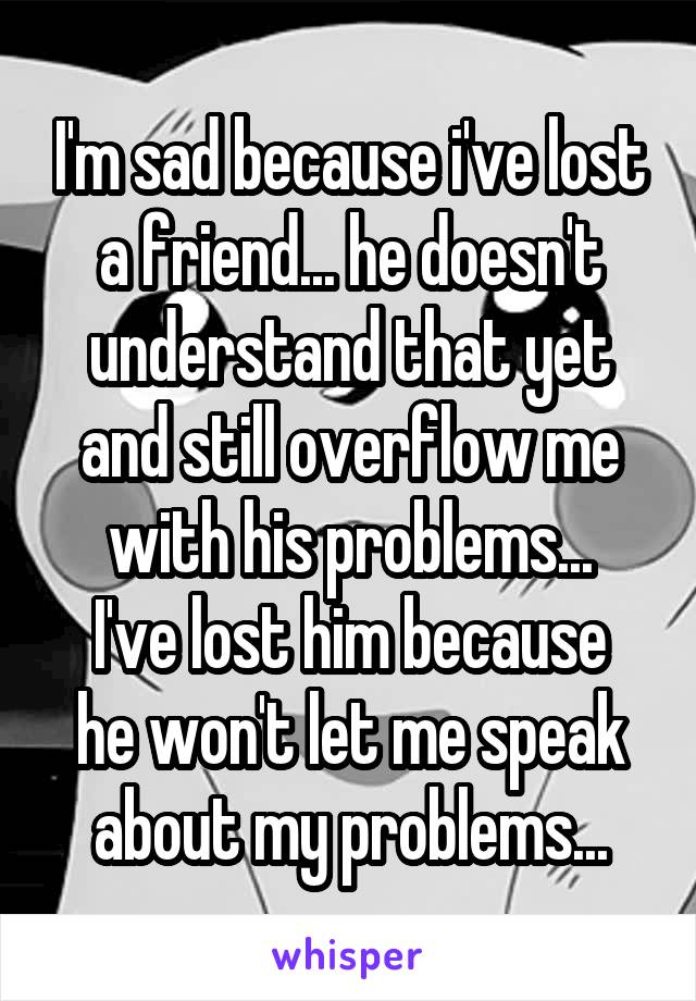 I'm sad because i've lost a friend... he doesn't understand that yet and still overflow me with his problems... I've lost him because he won't let me speak about my problems...