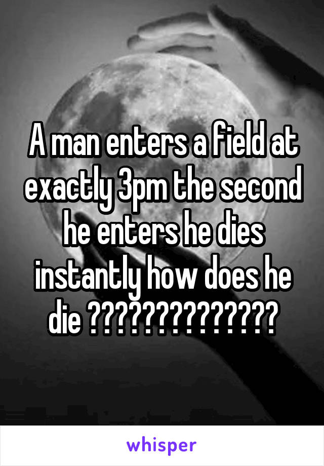 A man enters a field at exactly 3pm the second he enters he dies instantly how does he die ??????????????