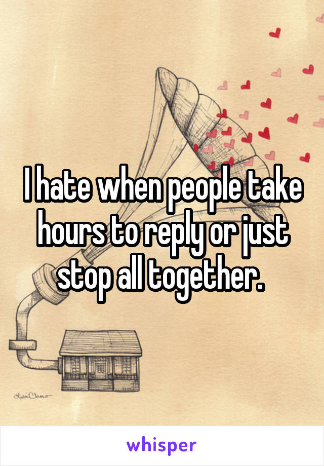 I hate when people take hours to reply or just stop all together.