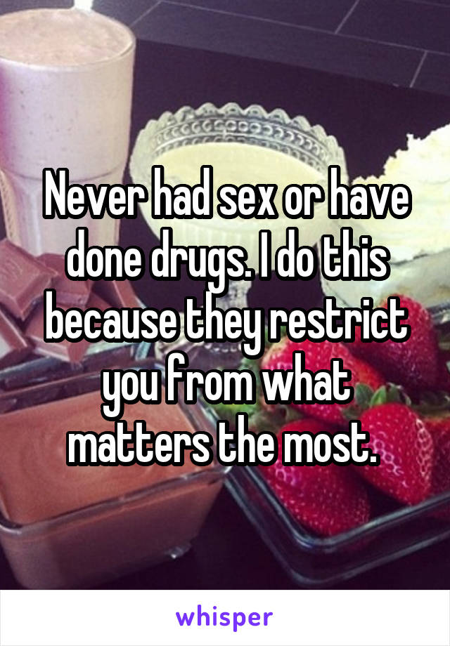 Never had sex or have done drugs. I do this because they restrict you from what matters the most.