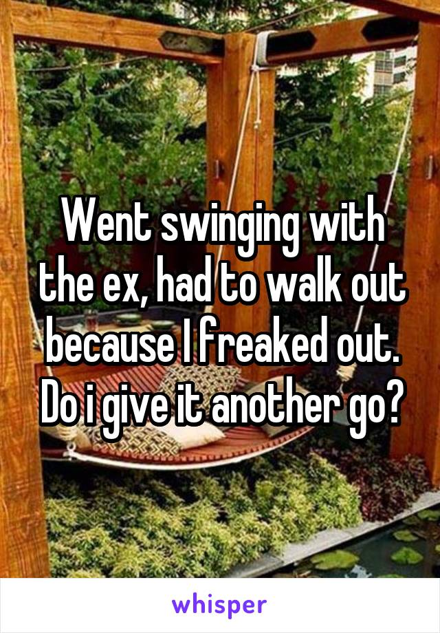 Went swinging with the ex, had to walk out because I freaked out. Do i give it another go?