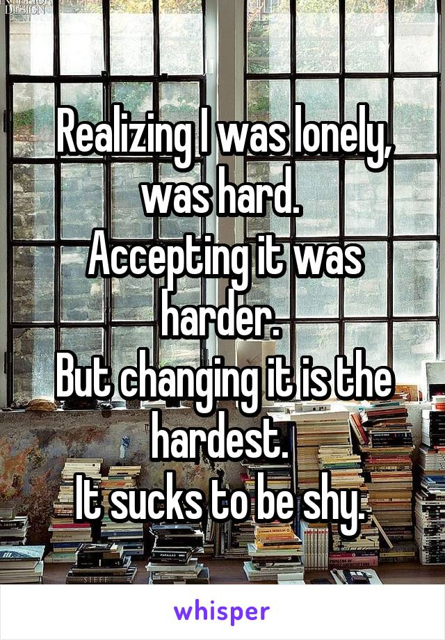 Realizing I was lonely, was hard.  Accepting it was harder.  But changing it is the hardest.  It sucks to be shy.