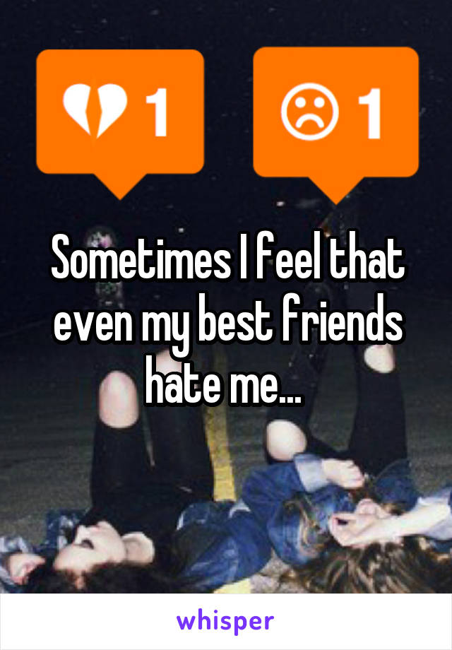 Sometimes I feel that even my best friends hate me...