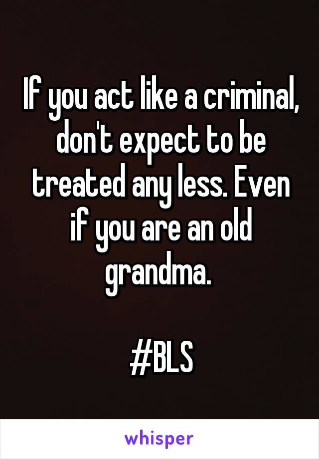 If you act like a criminal, don't expect to be treated any less. Even if you are an old grandma.   #BLS