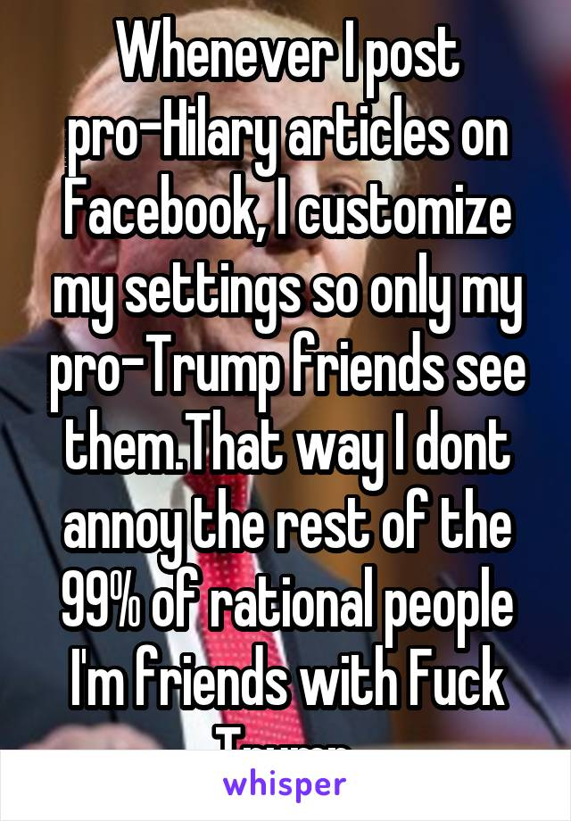 Whenever I post pro-Hilary articles on Facebook, I customize my settings so only my pro-Trump friends see them.That way I dont annoy the rest of the 99% of rational people I'm friends with Fuck Trump