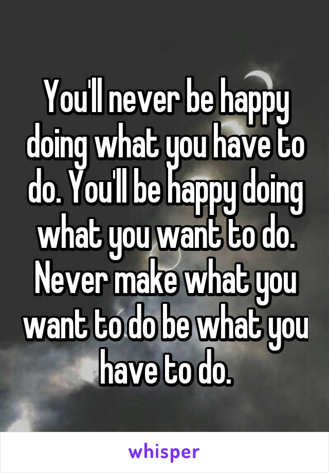 You'll never be happy doing what you have to do. You'll be happy doing what you want to do. Never make what you want to do be what you have to do.