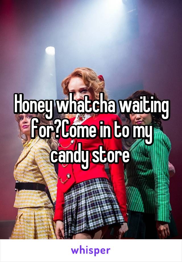Honey whatcha waiting for?Come in to my candy store