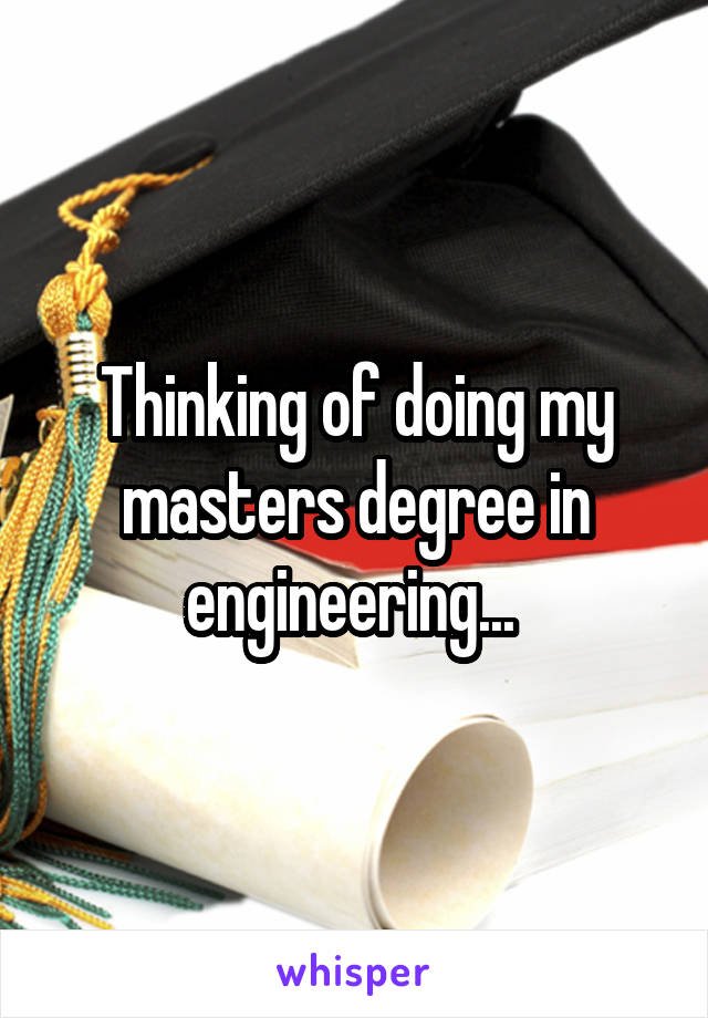 Thinking of doing my masters degree in engineering...