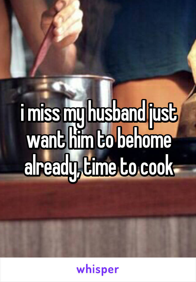 i miss my husband just want him to behome already, time to cook