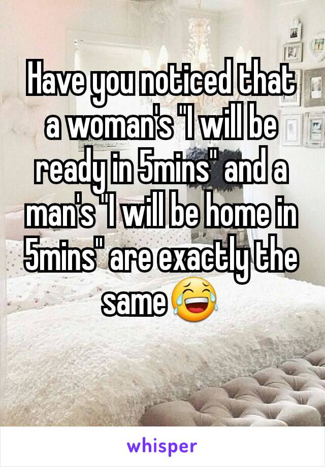 """Have you noticed that a woman's """"I will be ready in 5mins"""" and a man's """"I will be home in 5mins"""" are exactly the same😂"""