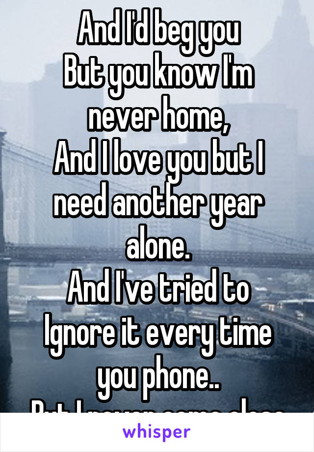 And I'd beg you But you know I'm never home, And I love you but I need another year alone. And I've tried to Ignore it every time you phone.. But I never come close