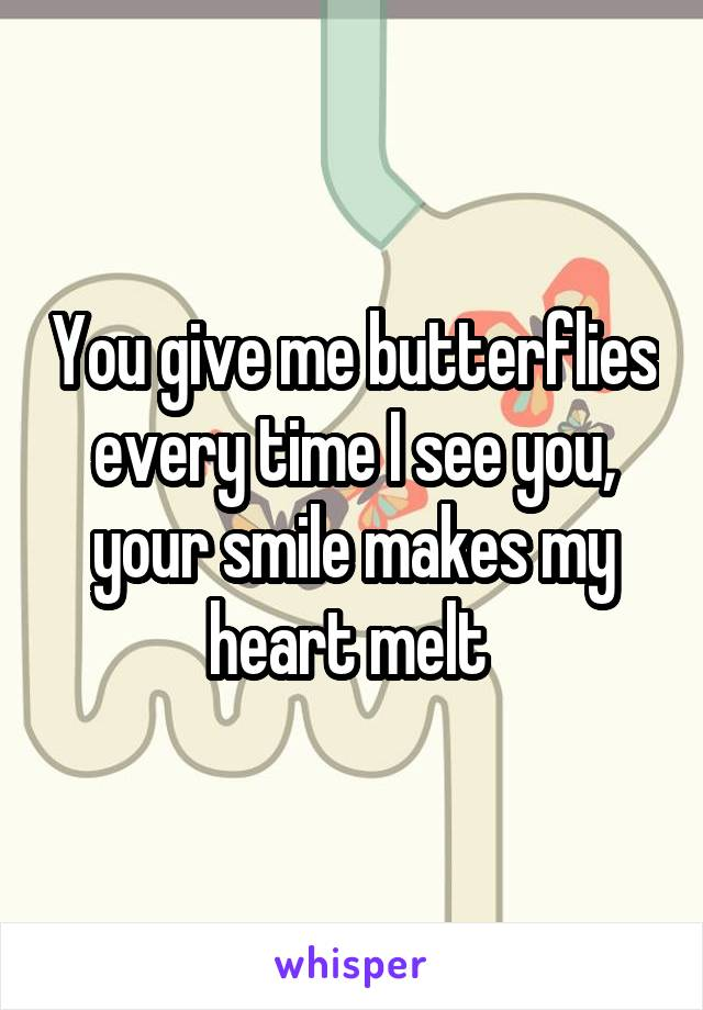 You give me butterflies every time I see you, your smile makes my heart melt