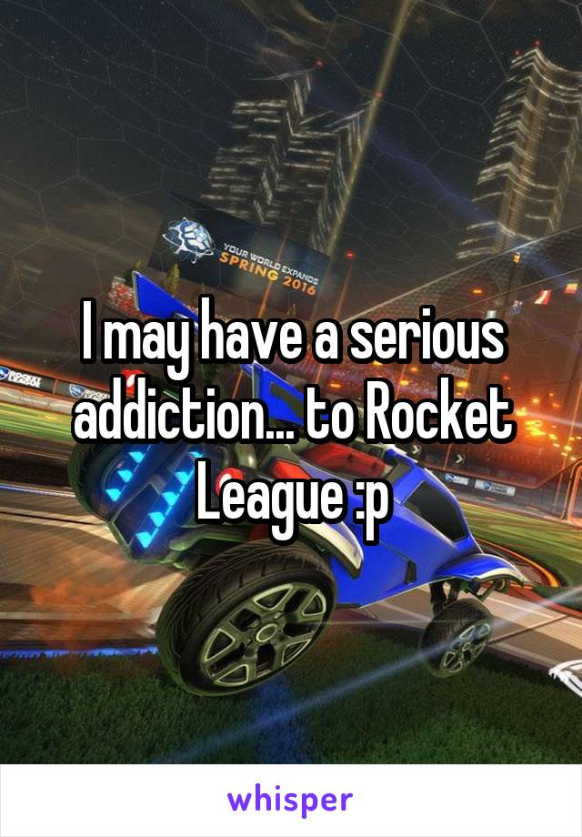 I may have a serious addiction... to Rocket League :p