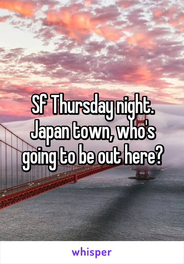 Sf Thursday night. Japan town, who's going to be out here?