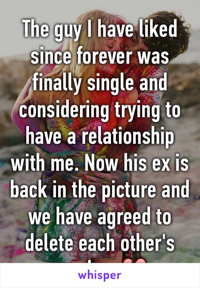 The guy I have liked since forever was finally single and considering trying to have a relationship with me. Now his ex is back in the picture and we have agreed to delete each other's number. 💔