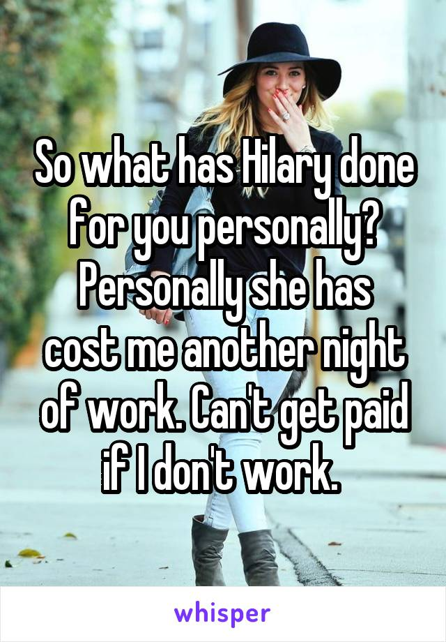 So what has Hilary done for you personally? Personally she has cost me another night of work. Can't get paid if I don't work.