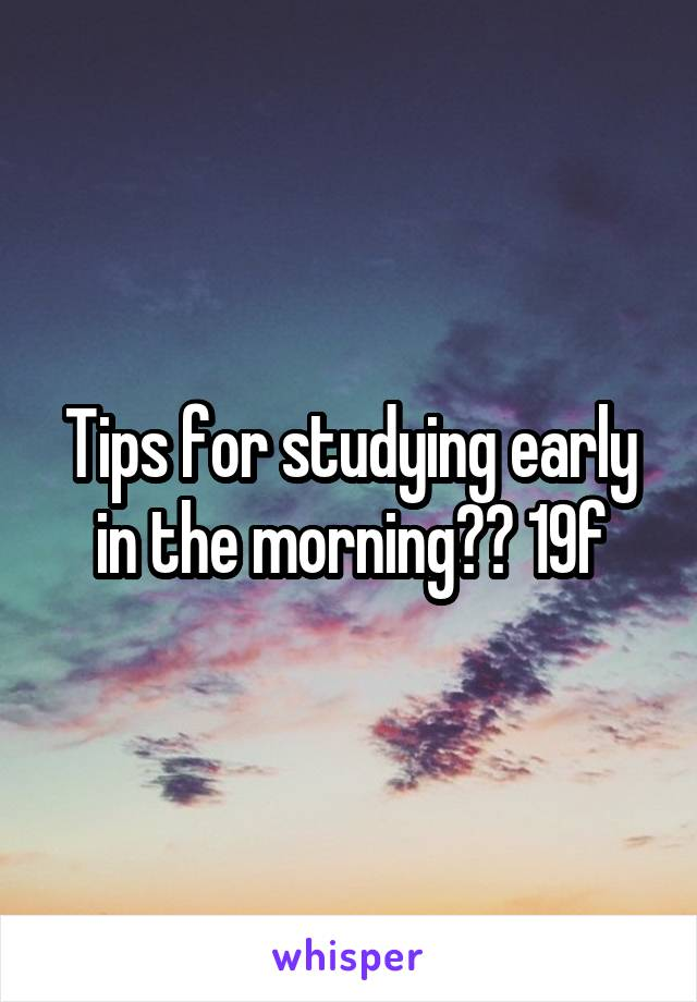 Tips for studying early in the morning?? 19f