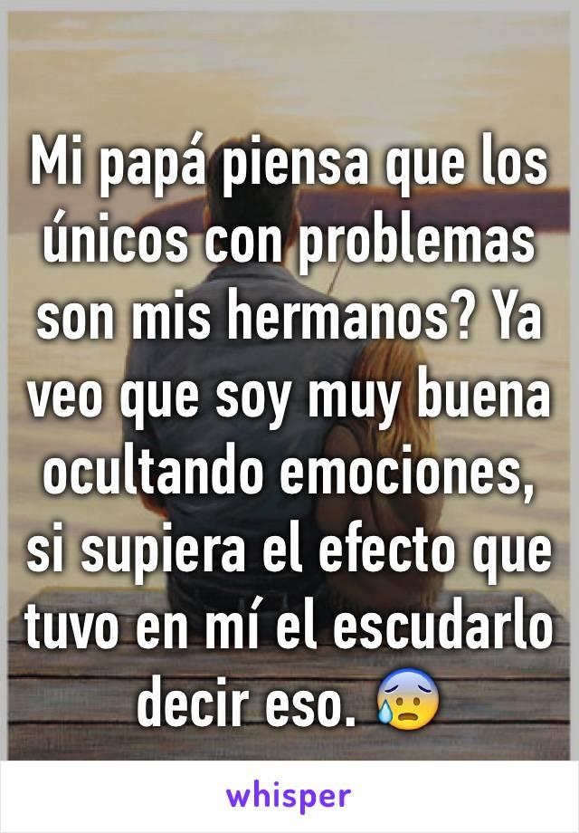 Mi papá piensa que los únicos con problemas son mis hermanos? Ya veo que soy muy buena ocultando emociones, si supiera el efecto que tuvo en mí el escudarlo decir eso. 😰