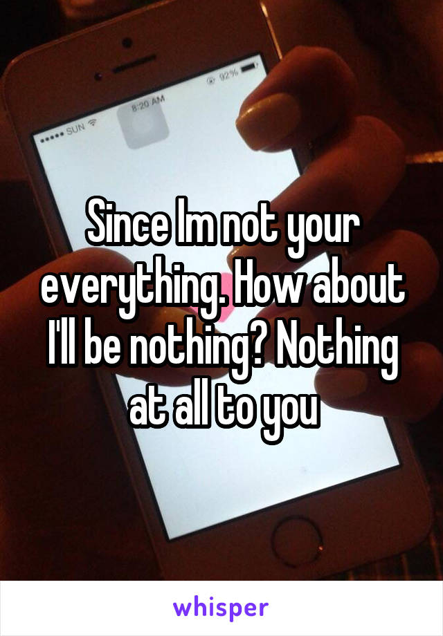 Since Im not your everything. How about I'll be nothing? Nothing at all to you