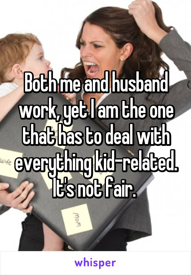 Both me and husband work, yet I am the one that has to deal with everything kid-related. It's not fair.