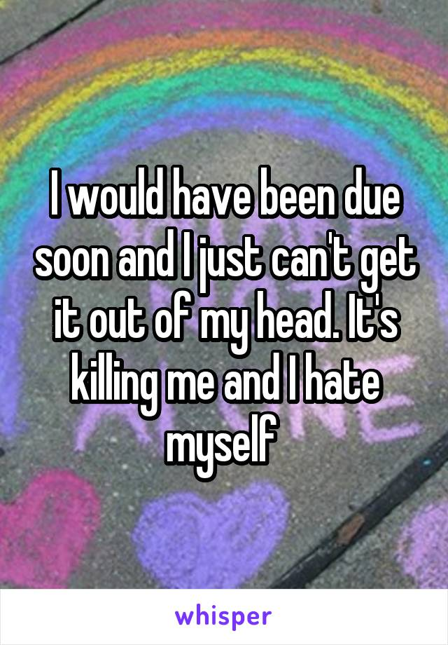 I would have been due soon and I just can't get it out of my head. It's killing me and I hate myself