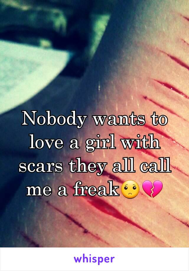 Nobody wants to love a girl with  scars they all call me a freak🙁💔