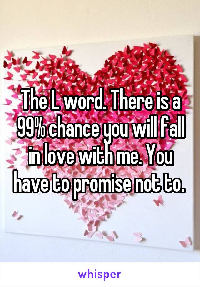 The L word. There is a 99% chance you will fall in love with me. You have to promise not to.