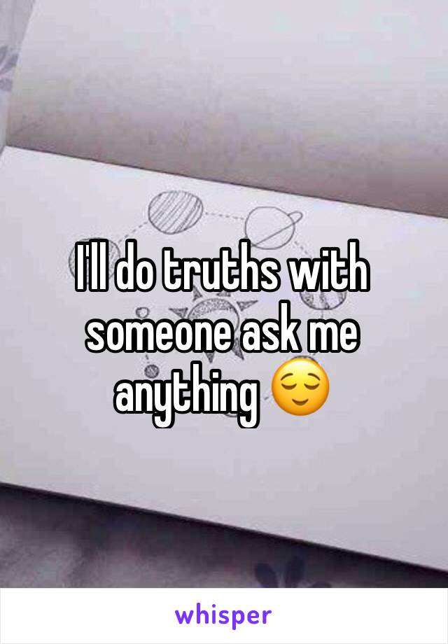 I'll do truths with someone ask me anything 😌