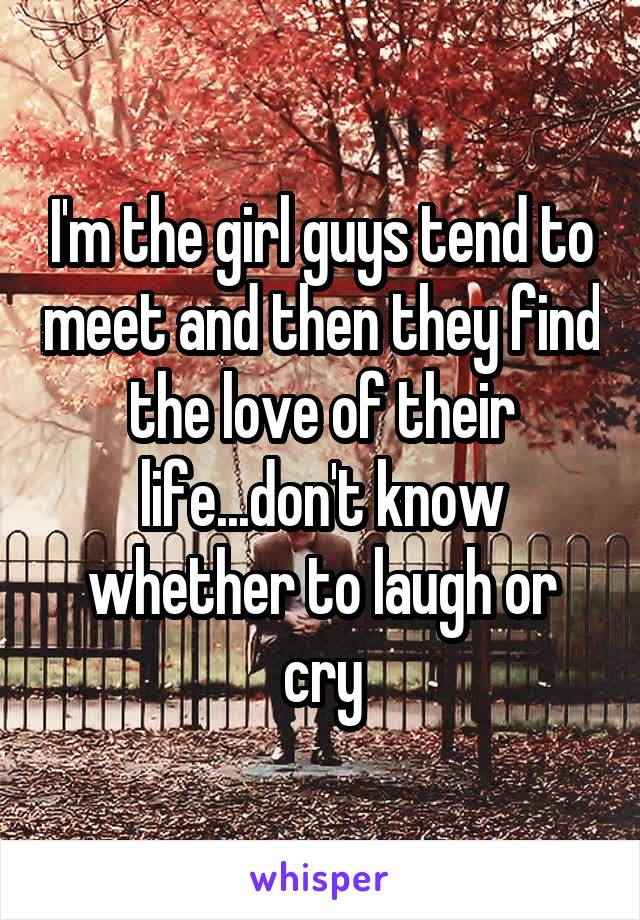 I'm the girl guys tend to meet and then they find the love of their life...don't know whether to laugh or cry