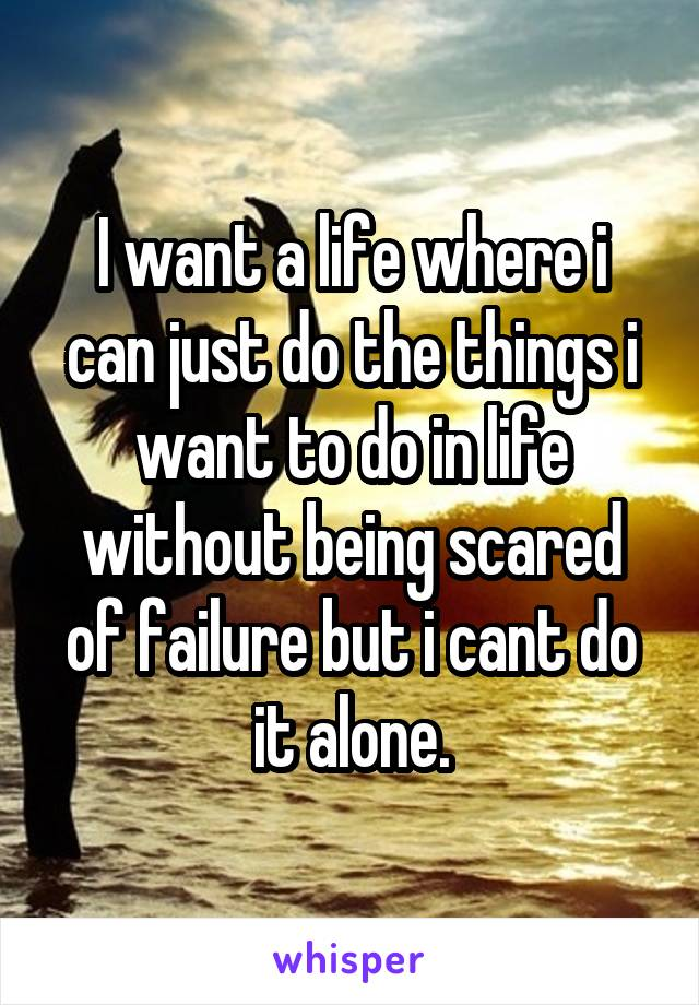 I want a life where i can just do the things i want to do in life without being scared of failure but i cant do it alone.
