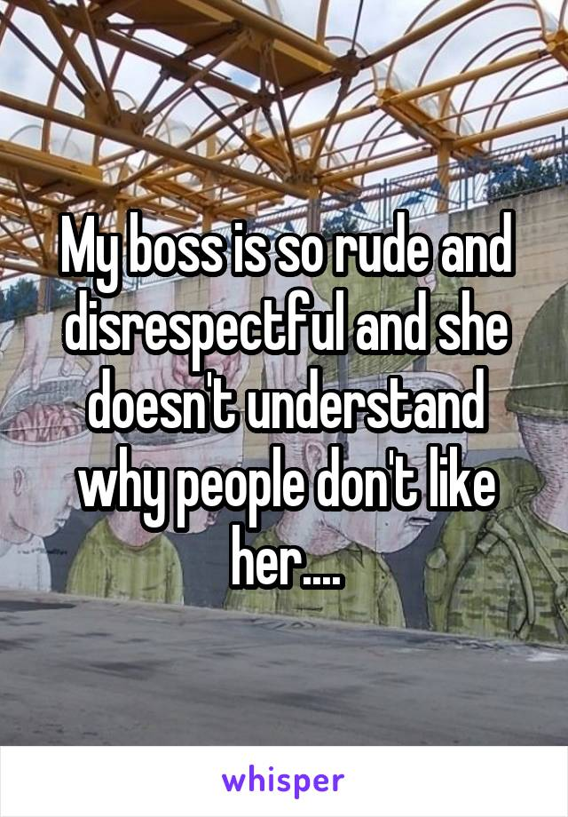 My boss is so rude and disrespectful and she doesn't understand why people don't like her....