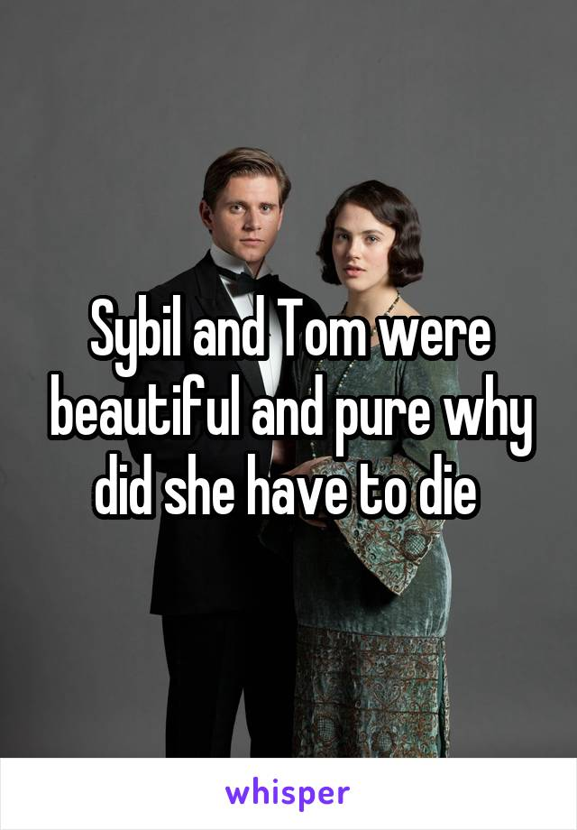 Sybil and Tom were beautiful and pure why did she have to die