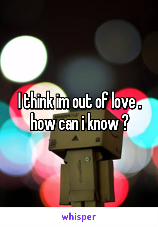 I think im out of love . how can i know ?