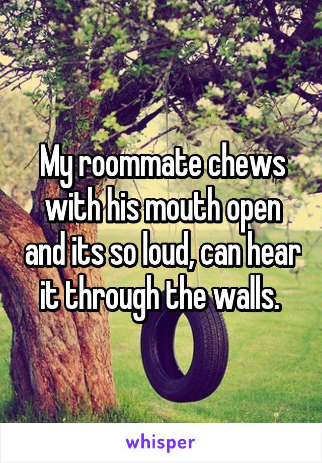 My roommate chews with his mouth open and its so loud, can hear it through the walls.