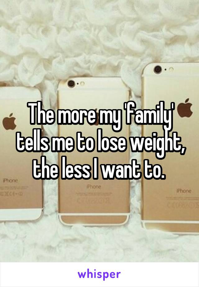 The more my 'family' tells me to lose weight, the less I want to.