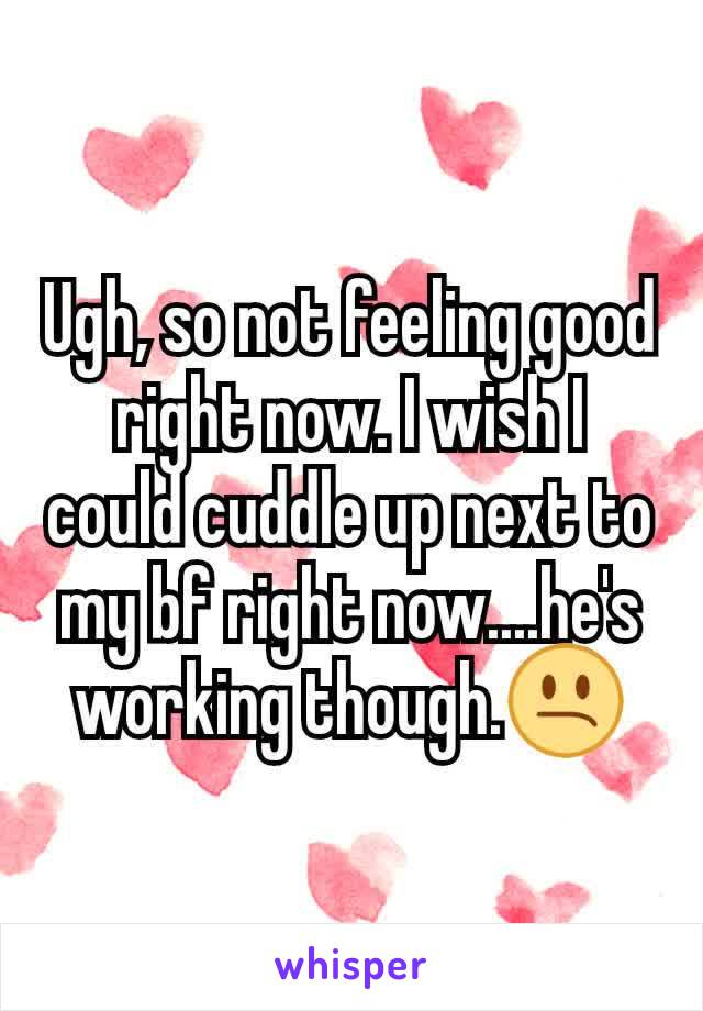 Ugh, so not feeling good right now. I wish I could cuddle up next to my bf right now....he's working though.😕