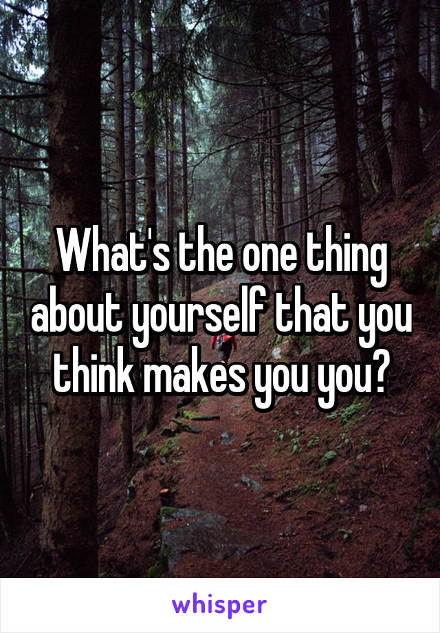 What's the one thing about yourself that you think makes you you?