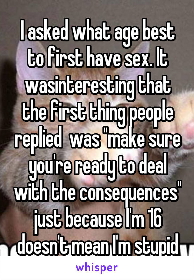 """I asked what age best to first have sex. It wasinteresting that the first thing people replied  was """"make sure you're ready to deal with the consequences"""" just because I'm 16 doesn't mean I'm stupid"""