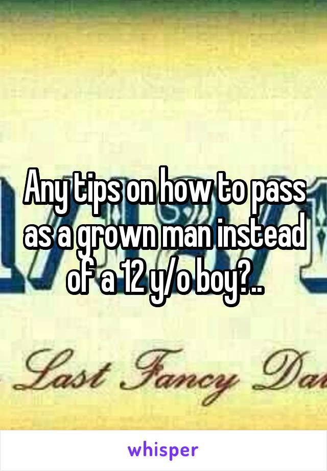 Any tips on how to pass as a grown man instead of a 12 y/o boy?..