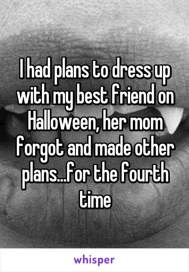 I had plans to dress up with my best friend on Halloween, her mom forgot and made other plans...for the fourth time