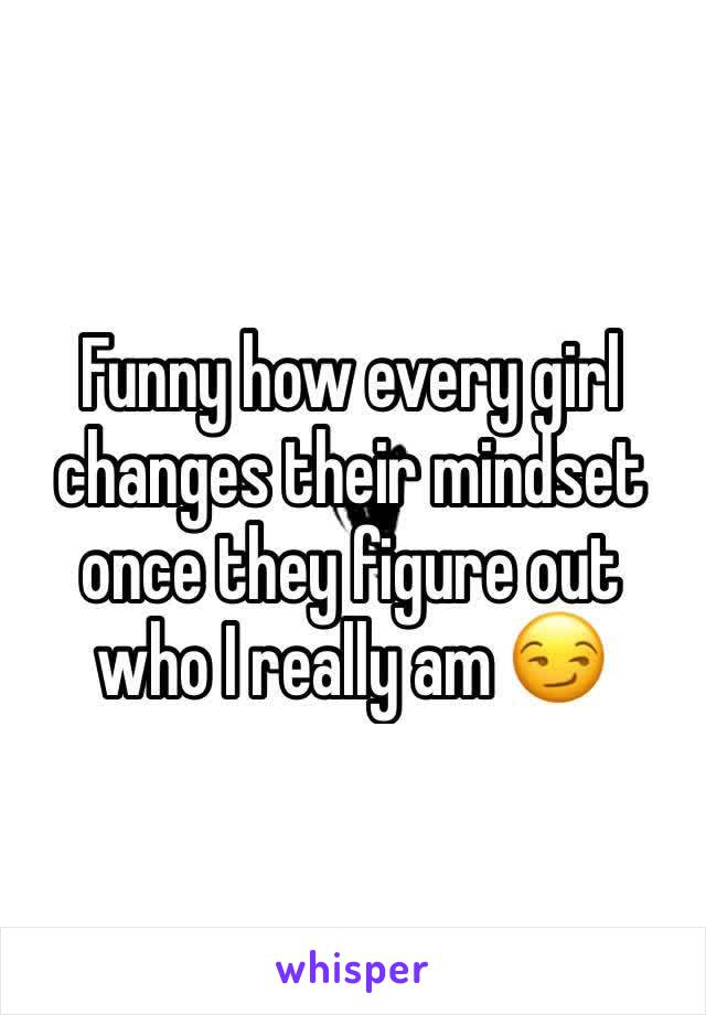 Funny how every girl changes their mindset once they figure out who I really am 😏