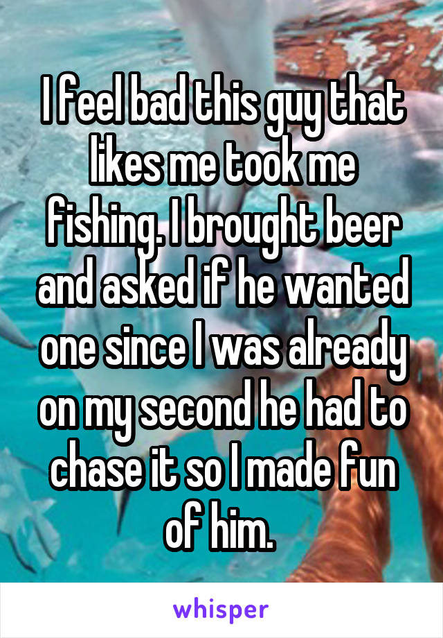 I feel bad this guy that likes me took me fishing. I brought beer and asked if he wanted one since I was already on my second he had to chase it so I made fun of him.