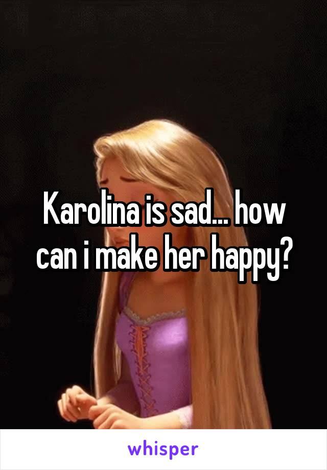 Karolina is sad... how can i make her happy?